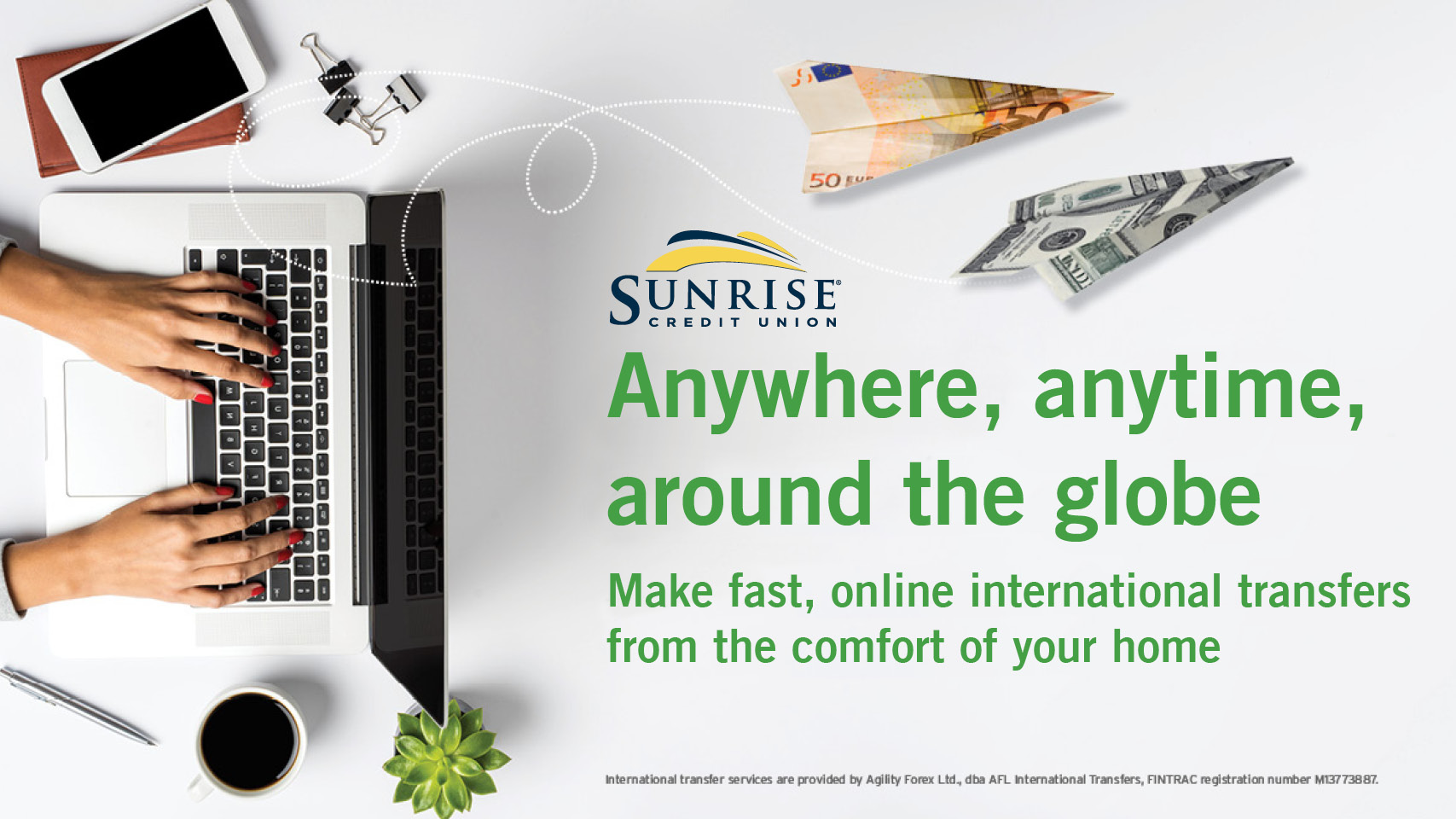 Anywhere, anytime, around the globe. Make fast, online international transfers from the comfort of your home through Sunrise Credit Union.