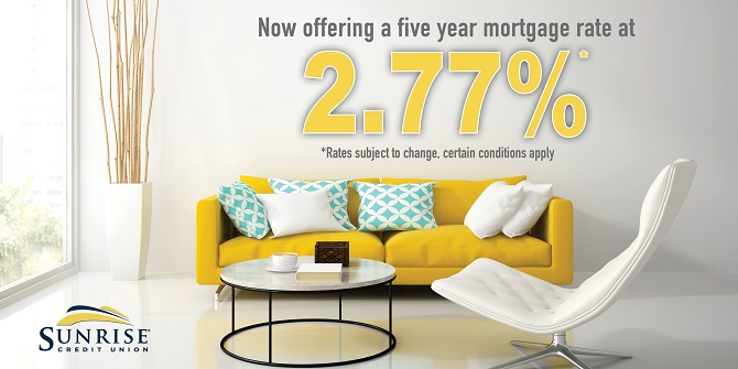 Sunrise Credit Union is offering a special five year fixed mortgage rate of 2.77%. Certain condition apply. Rates subject to change.